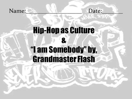 "Hip-Hop as Culture & ""I am Somebody"" by, Grandmaster Flash Name:___________________Date:_______."