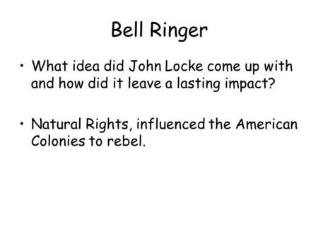 Bell Ringer What idea did John Locke come up with and how did it leave a lasting impact? Natural Rights, influenced the American Colonies to rebel.