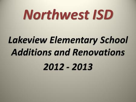 Northwest ISD Lakeview Elementary School Additions and Renovations 2012 - 2013 Lakeview Elementary School Additions and Renovations 2012 - 2013.
