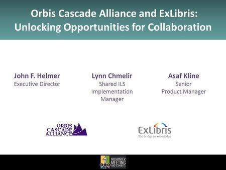John F. Helmer Executive Director Asaf Kline Senior Product Manager Orbis Cascade Alliance and ExLibris: Unlocking Opportunities for Collaboration Lynn.