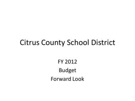 Citrus County School District FY 2012 Budget Forward Look.