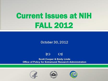  Presented By: NameTitleOffice PresentationTitle Scott Cooper & Emily Linde Office of Policy for Extramural Research Administration October 30, 2012.