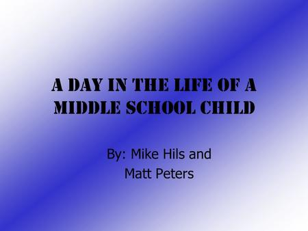 A Day In the Life Of a Middle School Child By: Mike Hils and Matt Peters.