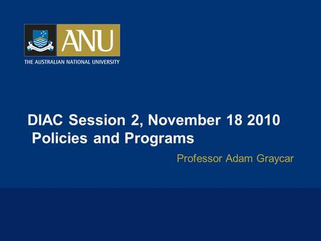 DIAC Session 2, November 18 2010 Policies and Programs Professor Adam Graycar.