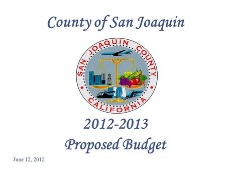 1 County of San Joaquin 2012-2013 Proposed Budget June 12, 2012.