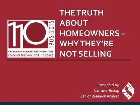 THE TRUTH ABOUT HOMEOWNERS – WHY THEY'RE NOT SELLING Presented by Carmen Hirciag Senior Research Analyst.