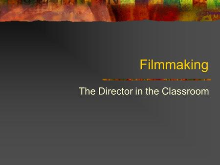 Filmmaking The Director in the Classroom. Filmmaking Films begin with ideas. They evolve through Brainstorming Research Discussion.