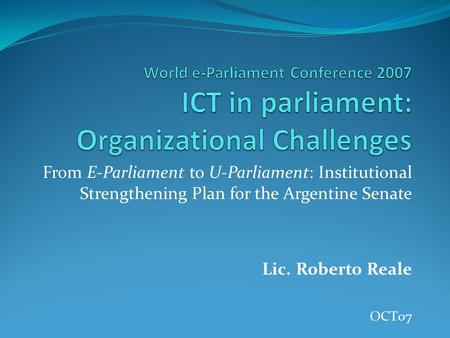 World e-Parliament Conference 2007 ICT in parliament: Organizational Challenges From E-Parliament to U-Parliament: Institutional Strengthening Plan for.