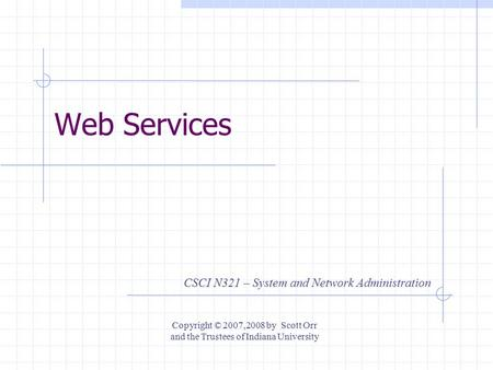 Web Services CSCI N321 – System and Network Administration Copyright © 2007,2008 by Scott Orr and the Trustees of Indiana University.