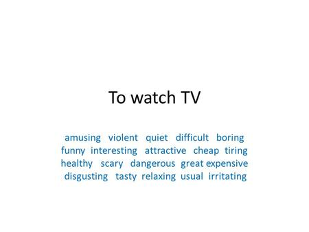 To watch TV amusing violent quiet difficult boring funny interesting attractive cheap tiring healthy scary dangerous great expensive disgusting tasty relaxing.