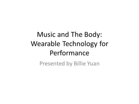 Music and The Body: Wearable Technology for Performance Presented by Billie Yuan.