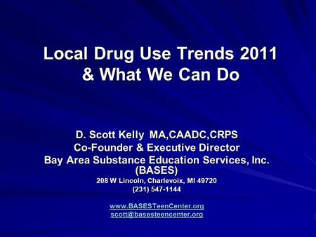 Local Drug Use Trends 2011 & What We Can Do D. Scott Kelly MA,CAADC,CRPS Co-Founder & Executive Director Bay Area Substance Education Services, Inc. (BASES)