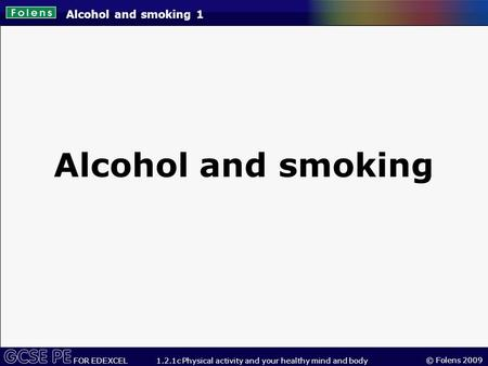© Folens 2009 FOR EDEXCEL 1.2.1c Physical activity and your healthy mind and body Alcohol and smoking 1 Alcohol and smoking.