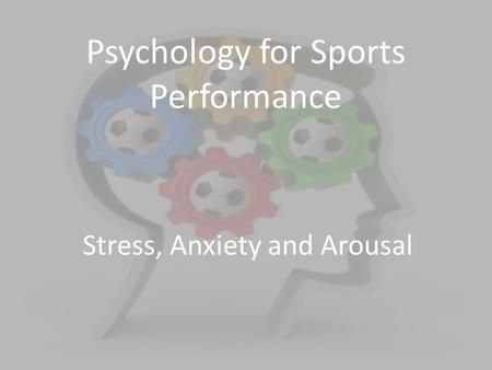 Psychology for Sports Performance Stress, Anxiety and Arousal.