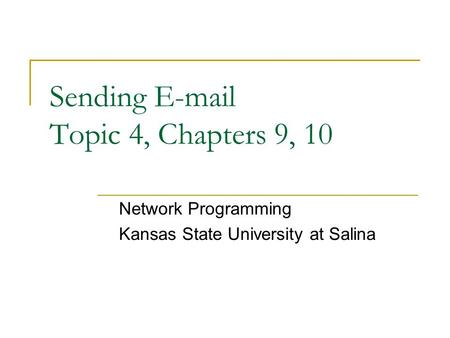 Sending E-mail Topic 4, Chapters 9, 10 Network Programming Kansas State University at Salina.
