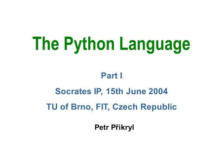 The Python Language Petr Přikryl Part I Socrates IP, 15th June 2004 TU of Brno, FIT, Czech Republic.