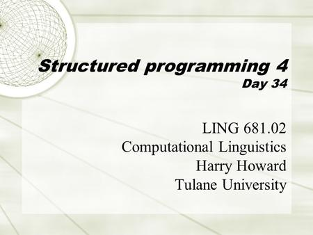 Structured programming 4 Day 34 LING 681.02 Computational Linguistics Harry Howard Tulane University.