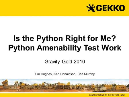 Is the Python Right for Me? Python Amenability Test Work Gravity Gold 2010 Tim Hughes, Ken Donaldson, Ben Murphy.