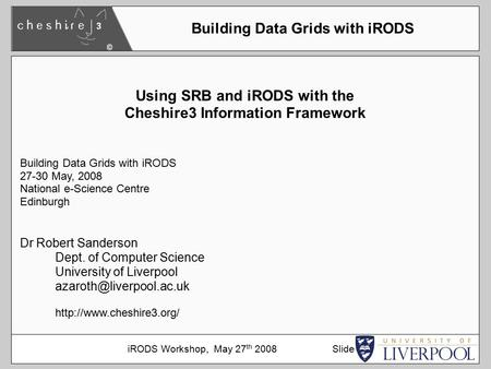 Using SRB and iRODS with the Cheshire3 Information Framework Building Data Grids with iRODS 27-30 May, 2008 National e-Science Centre Edinburgh Dr Robert.