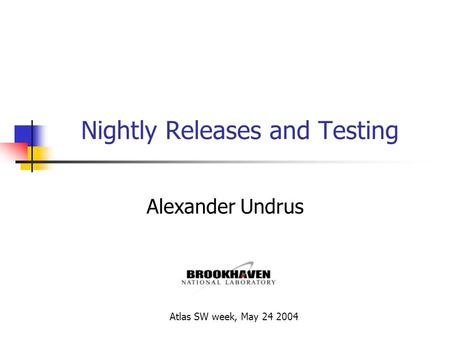 Nightly Releases and Testing Alexander Undrus Atlas SW week, May 24 2004.