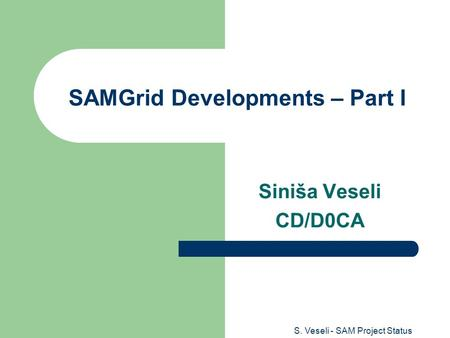 S. Veseli - SAM Project Status SAMGrid Developments – Part I Siniša Veseli CD/D0CA.