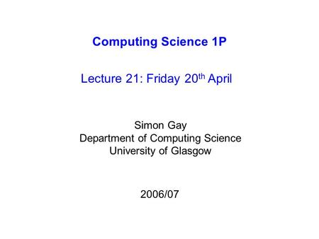 Computing Science 1P Lecture 21: Friday 20 th April Simon Gay Department of Computing Science University of Glasgow 2006/07.
