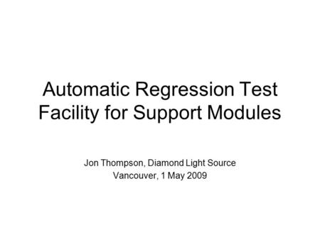 Automatic Regression Test Facility for Support Modules Jon Thompson, Diamond Light Source Vancouver, 1 May 2009.