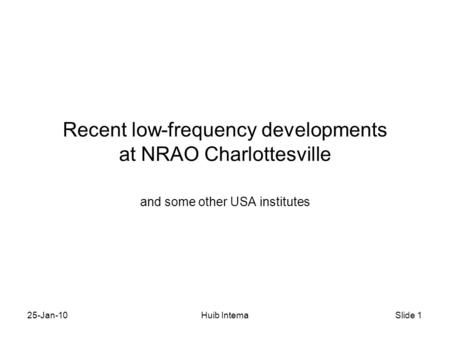 Slide 1 25-Jan-10Huib Intema Recent low-frequency developments at NRAO Charlottesville and some other USA institutes.