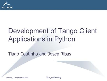 Dessy, 17 september 2007 Tango Meeting Development of Tango Client Applications in Python Tiago Coutinho and Josep Ribas.