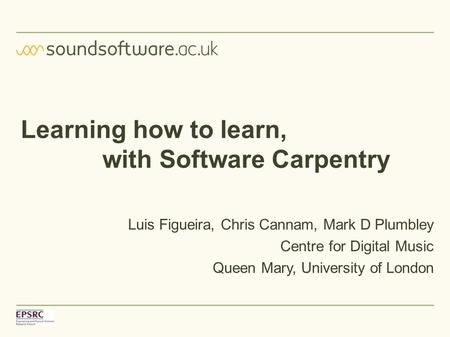 Learning how to learn, with Software Carpentry Luis Figueira, Chris Cannam, Mark D Plumbley Centre for Digital Music Queen Mary, University of London.