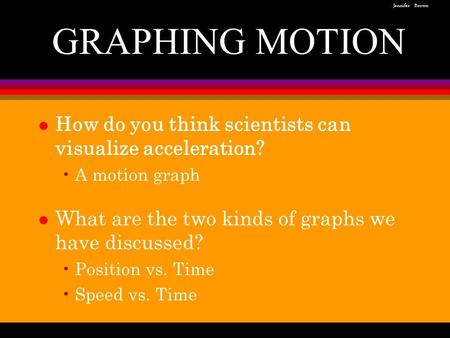 L How do you think scientists can visualize acceleration? A motion graph l What are the two kinds of graphs we have discussed? Position vs. Time Speed.