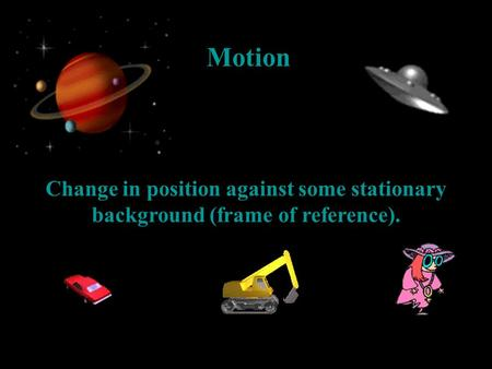 Motion Change in position against some stationary background (frame of reference).