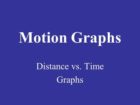 Motion Graphs Distance vs. Time Graphs. Motion Graphs Show the motion of an object in a graph. Graphs can help make motion easier to picture and understand.