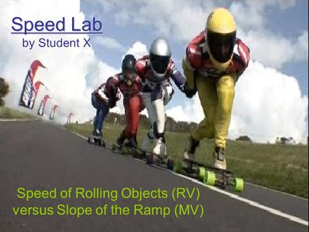 Speed Lab Speed Lab by Student X Speed of Rolling Objects (RV) versus Slope of the Ramp (MV)