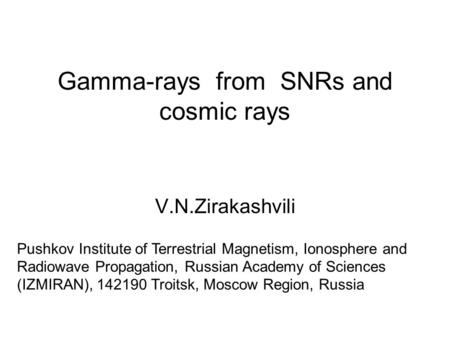 Gamma-rays from SNRs and cosmic rays V.N.Zirakashvili Pushkov Institute of Terrestrial Magnetism, Ionosphere and Radiowave Propagation, Russian Academy.