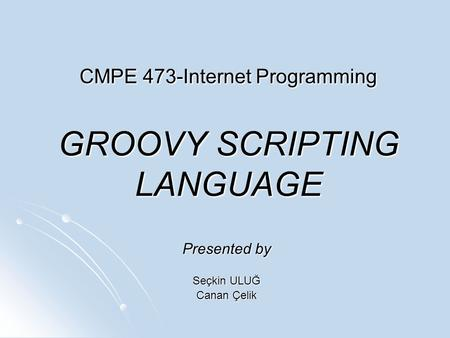 CMPE 473-Internet Programming GROOVY <strong>SCRIPTING</strong> LANGUAGE Presented by Seçkin ULUĞ Canan Çelik.