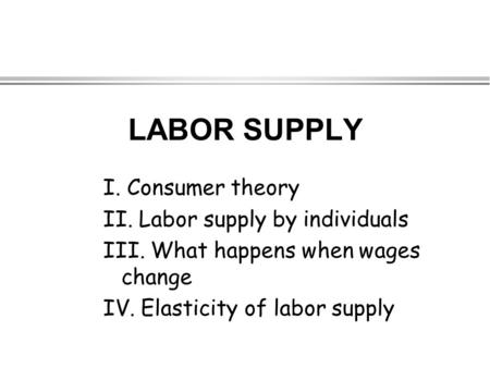 LABOR SUPPLY I. Consumer theory II. Labor supply by individuals III. What happens when wages change IV. Elasticity of labor supply.