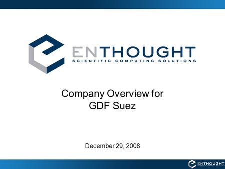 Company Overview for GDF Suez December 29, 2008. Enthought's Business Enthought provides products and consulting services for scientific software solutions.