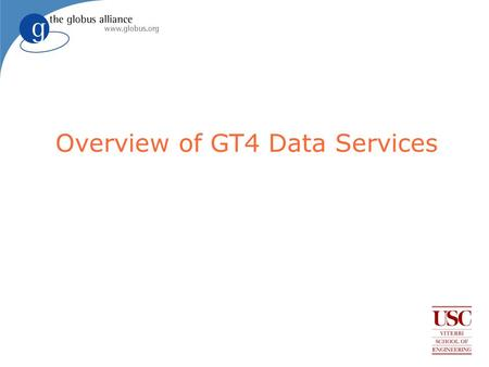 Overview of GT4 Data Services. Globus Data Services Talk Outline Summarize capabilities and plans for data services in the Globus Toolkit Version 4.0.2.