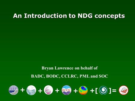 Bryan Lawrence on behalf of BADC, BODC, CCLRC, PML and SOC An Introduction to NDG concepts + ++ + +[ ]=
