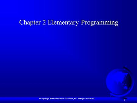 © Copyright 2012 by Pearson Education, Inc. All Rights Reserved. 1 Chapter 2 Elementary Programming.