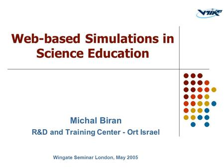 Michal Biran R&D and Training Center - Ort Israel Web-based Simulations in Science Education Wingate Seminar London, May 2005.