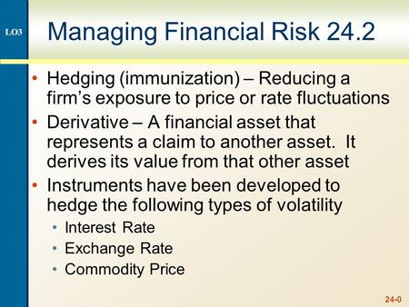 24-0 Managing Financial Risk 24.2 Hedging (immunization) – Reducing a firm's exposure to price or rate fluctuations Derivative – A financial asset that.