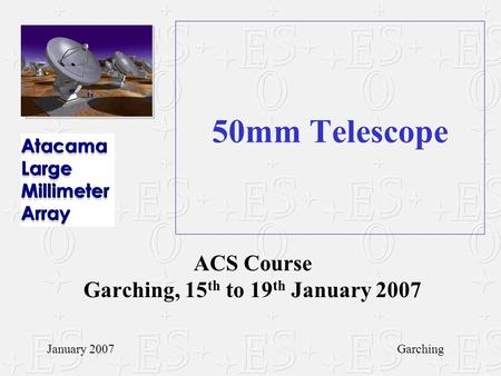 50mm Telescope ACS Course Garching, 15 th to 19 th January 2007 January 2007Garching.