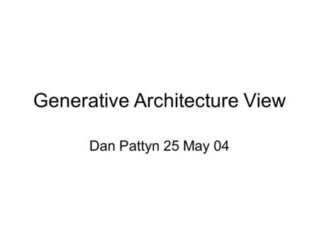 Generative Architecture View Dan Pattyn 25 May 04.