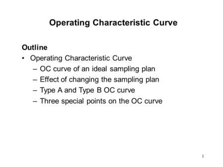 1 Operating Characteristic Curve Outline Operating Characteristic Curve –OC curve of an ideal sampling plan –Effect of changing the sampling plan –Type.