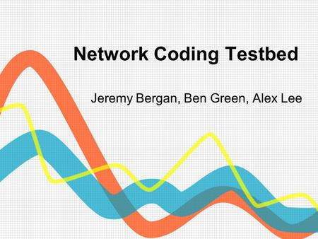 Network Coding Testbed Jeremy Bergan, Ben Green, Alex Lee.