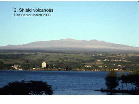 2. Shield volcanoes Dan Barker March 2009. Shield volcanoes form when repeated eruptions from the same magma conduit system build piles of overlapping.