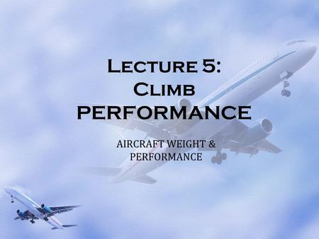 Lecture 5: Climb PERFORMANCE AIRCRAFT WEIGHT & PERFORMANCE.
