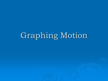 Graphing Motion. A. Motion 1. Can be shown on a line graph a.Plot distance (or position) against time. b.Time: Horizontal, x -axis c. Distance:Vertical,